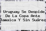 <b>Uruguay</b> Se Despide De La Copa Ante Jamaica Y Sin Suárez