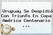 <b>Uruguay</b> Se Despidió Con Triunfo En Copa América Centenario <b>...</b>