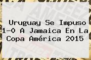 <b>Uruguay</b> Se Impuso 1-0 A <b>Jamaica</b> En La Copa América 2015