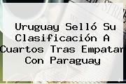 <b>Uruguay</b> Selló Su Clasificación A Cuartos Tras Empatar Con <b>Paraguay</b>