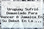 Uruguay Sufrió Demasiado Para Vencer A <b>Jamaica</b> En Su Debut En La <b>...</b>