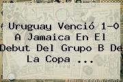 Uruguay Venció 1-0 A <b>Jamaica</b> En El Debut Del Grupo B De La Copa <b>...</b>