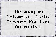 <b>Uruguay Vs Colombia</b>, Duelo Marcado Por Las Ausencias