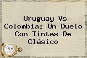 <b>Uruguay</b> Vs <b>Colombia</b>: Un Duelo Con Tintes De Clásico