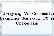 Uruguay Vs <b>Colombia Uruguay</b> Derroto 30 A Colombia