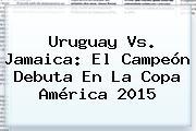 Uruguay Vs. <b>Jamaica</b>: El Campeón Debuta En La Copa América 2015