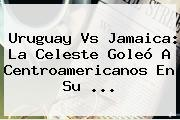<b>Uruguay Vs Jamaica</b>: La Celeste Goleó A Centroamericanos En Su <b>...</b>