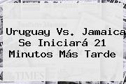 <b>Uruguay Vs</b>. <b>Jamaica</b> Se Iniciará 21 Minutos Más Tarde