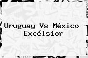 <b>Uruguay Vs México</b> - Excélsior