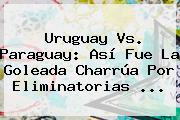 <b>Uruguay Vs. Paraguay</b>: Así Fue La Goleada Charrúa Por Eliminatorias ...