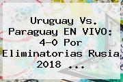 <b>Uruguay Vs. Paraguay</b> EN VIVO: 4-0 Por Eliminatorias Rusia 2018 ...
