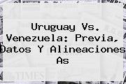 <b>Uruguay Vs. Venezuela</b>: Previa, Datos Y Alineaciones As