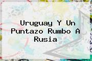 <b>Uruguay</b> Y Un Puntazo Rumbo A Rusia