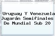 Uruguay Y Venezuela Jugarán Semifinales De <b>Mundial Sub 20</b>