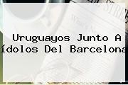 Uruguayos Junto A ídolos Del <b>Barcelona</b>