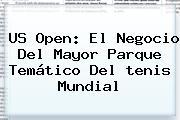 <b>US Open</b>: El Negocio Del Mayor Parque Temático Del <b>tenis</b> Mundial