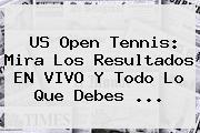<b>US Open Tennis</b>: Mira Los Resultados EN VIVO Y Todo Lo Que Debes <b>...</b>