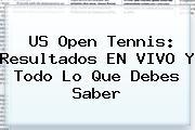 <b>US Open Tennis</b>: Resultados EN VIVO Y Todo Lo Que Debes Saber