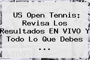 <b>US Open Tennis</b>: Revisa Los Resultados EN VIVO Y Todo Lo Que Debes <b>...</b>