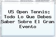 <b>US Open Tennis</b>: Todo Lo Que Debes Saber Sobre El Gran Evento