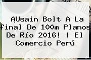 ¡Usain Bolt A La <b>final</b> De 100m Planos De <b>Río 2016</b>! | El Comercio Perú