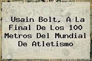<b>Usain Bolt</b>, A La Final De Los 100 Metros Del Mundial De Atletismo