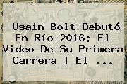<b>Usain Bolt</b> Debutó En Río 2016: El Video De Su Primera Carrera | El ...