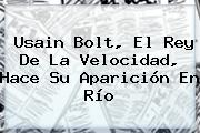 <b>Usain Bolt</b>, El Rey De La Velocidad, Hace Su Aparición En Río