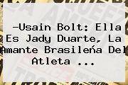 ?Usain Bolt: Ella Es <b>Jady Duarte</b>, La Amante Brasileña Del Atleta ...