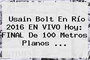 Usain Bolt En <b>Río 2016</b> EN VIVO Hoy: <b>FINAL</b> De <b>100 Metros</b> Planos ...