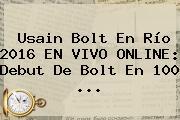 <b>Usain Bolt</b> En Río 2016 EN VIVO ONLINE: Debut De Bolt En 100 ...