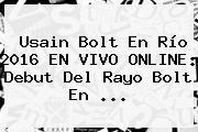 <b>Usain Bolt</b> En Río 2016 EN VIVO ONLINE: Debut Del Rayo Bolt En ...