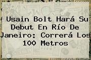 <b>Usain Bolt</b> Hará Su Debut En Río De Janeiro: Correrá Los 100 Metros