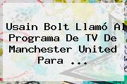 Usain Bolt Llamó Al Programa De TV De <b>Manchester United</b> Para ...
