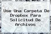 Use Una Carpeta De <b>Dropbox</b> Para Solicitud De Archivos