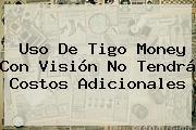Uso De <b>Tigo</b> Money Con Visión No Tendrá Costos Adicionales
