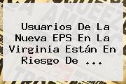 Usuarios De La <b>Nueva EPS</b> En La Virginia Están En Riesgo De ...