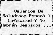?Usuarios De <b>Saludcoop</b> Pasará A Cafesalud Y No Habrán Despidos <b>...</b>