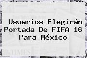 Usuarios Elegirán Portada De <b>FIFA 16</b> Para México