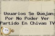 Usuarios Se Quejan Por No Poder Ver Partido En <b>Chivas TV</b>
