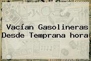 Vacían Gasolineras Desde Temprana <b>hora</b>