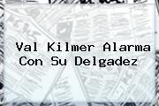 <b>Val Kilmer</b> Alarma Con Su Delgadez