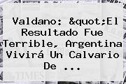 Valdano: &quot;El Resultado Fue Terrible, <b>Argentina</b> Vivirá Un Calvario De ...