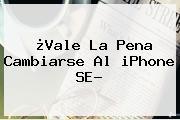 ¿Vale La Pena Cambiarse Al <b>iPhone SE</b>?