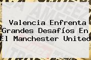 Valencia Enfrenta Grandes Desafíos En El <b>Manchester United</b>