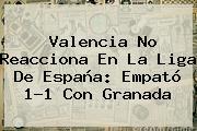Valencia No Reacciona En La <b>Liga</b> De España: Empató 1-1 Con Granada
