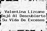 <b>Valentina Lizcano</b> Dejó Al Descubierto Su Vida De Excesos
