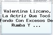 <b>Valentina Lizcano</b>, La Actriz Que Tocó Fondo Con Excesos De Rumba Y ...