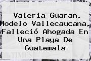 <b>Valeria Guaran</b>, Modelo Vallecaucana, Falleció Ahogada En Una Playa De Guatemala