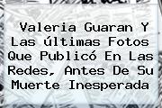 <b>Valeria Guaran</b> Y Las últimas Fotos Que Publicó En Las Redes, Antes De Su Muerte Inesperada